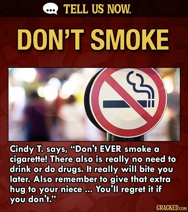TELL US NOW. DON'T SMOKE Cindy T. says, Don't EVER smoke a cigarette! There also is really no need to drink or do drugs. It really will bite you later. Also remember to give that extra hug to your niece You'll regret it if yOu don't.
