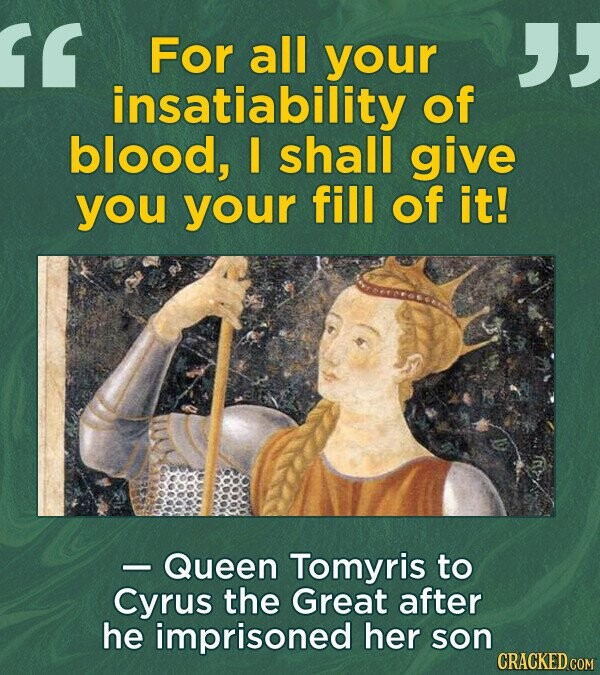 For all your insatiability of blood, I shall give you your fill of it! - Queen Tomyris to Cyrus the Great after he imprisoned her son