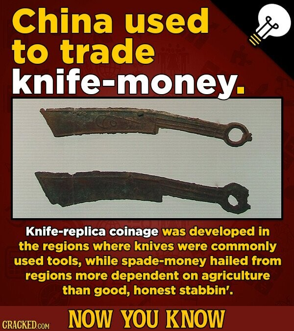 China used to trade knife-money. Knife-replica coinage was developed in the regions where knives were commonly used tools, while spade-money hailed fr