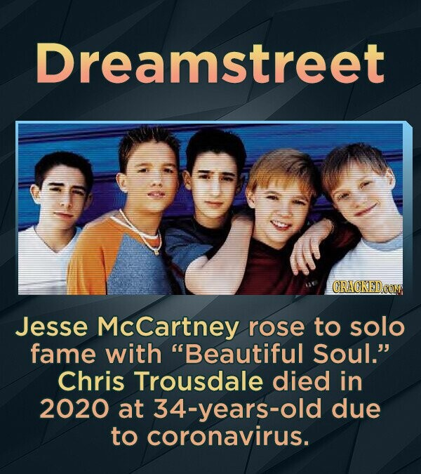 Dreamstreet CRACKED COM Jesse McCartney rose to solo fame with Beautiful Soul. Chris Trousdale died in 2020 at 34-years-old due to coronavirus.