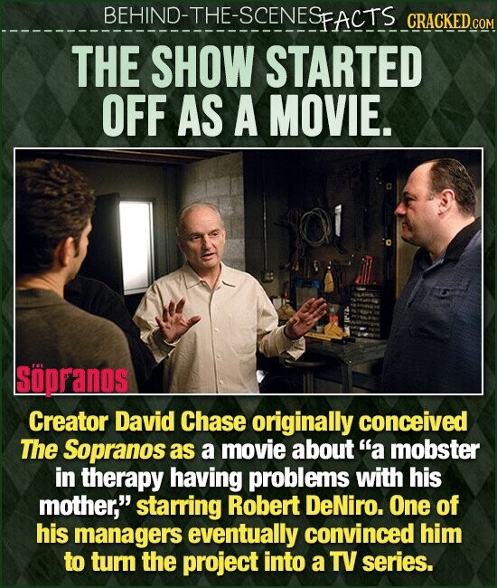 BEHIND-THE-SCENESFACTS CRACKED.cO THE SHOW STARTED OFF AS A MOVIE. Soppanos Creator David Chase originally conceived The Sopranos as a movie about a mobster in therapy having problems with his mother, starring Robert DeNiro. One of his managers eventually convinced him to turn the project into a TV series.