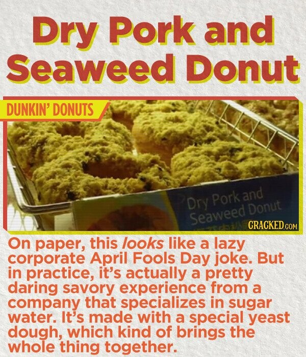Dry Pork and Seaweed Donut DUNKIN' DONUTS Dry Pork and Donut Seaweed CRACKEDc On paper, this looks like a lazy corporate April Fools Day joke. But in practice, it's actually a pretty daring savory experience from a company that specializes in sugar water. It's made with a special yeast dough,