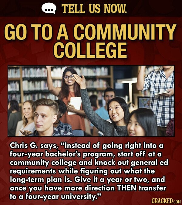 TELL US NOW. GO TO A COMMUNITY COLLEGE T Chris G. says, Instead of going right into a four-year bachelor's program, start off at a community college and knock out general ed requirements while figuring out what the long-term plan is. Give it a year or two, and once yOu