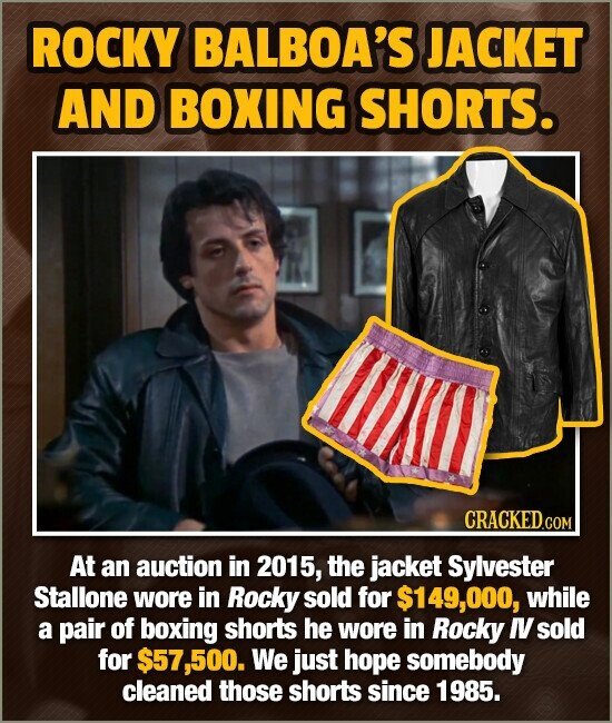 ROCKY BALBOA'S JACKET AND BOXING SHORTS. CRACKED.COM At an auction in 2015, the jacket Sylvester Stallone wore in Rocky sold for 149,000, while a pair