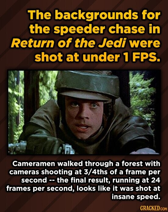 The backgrounds for the speeder chase in Return of the Jedi were shot at under 1 FPS. Cameramen walked through a forest with cameras shooting at /4ths of a frame per second the final result, running at 24 frames per second, looks like it was shot at insane Speed. CRACKED.COM