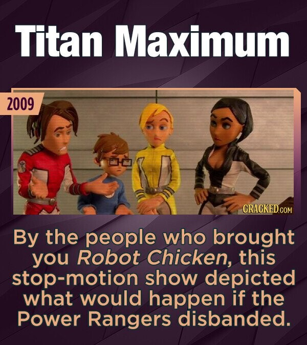 Titan Maximum 2009 By the people who brought you Robot Chicken, this stop-motion show depicted what would happen if the Power Rangers disbanded.