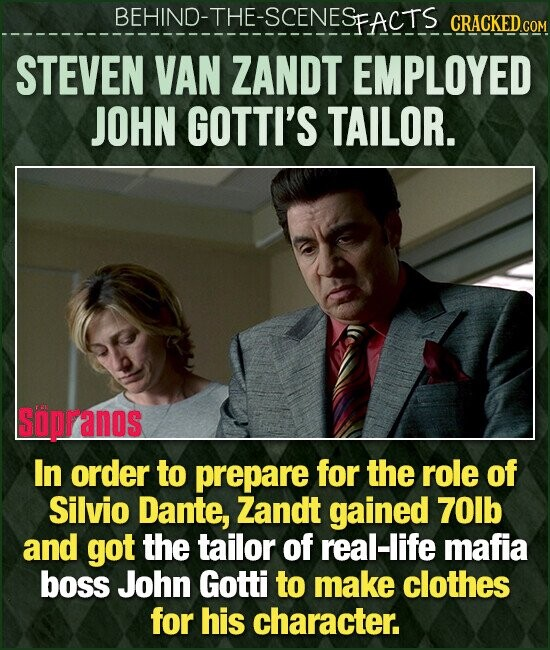 BEHIND-THE-SCENESP FACTS CRACKEDC STEVEN VAN ZANDT EMPLOYED JOHN GOTTI'S TAILOR. Spranos In order to prepare for the role of Silvio Dante, Zandt gained 7Olb and got the tailor of real-life mafia boss John Gotti to make clothes for his character.