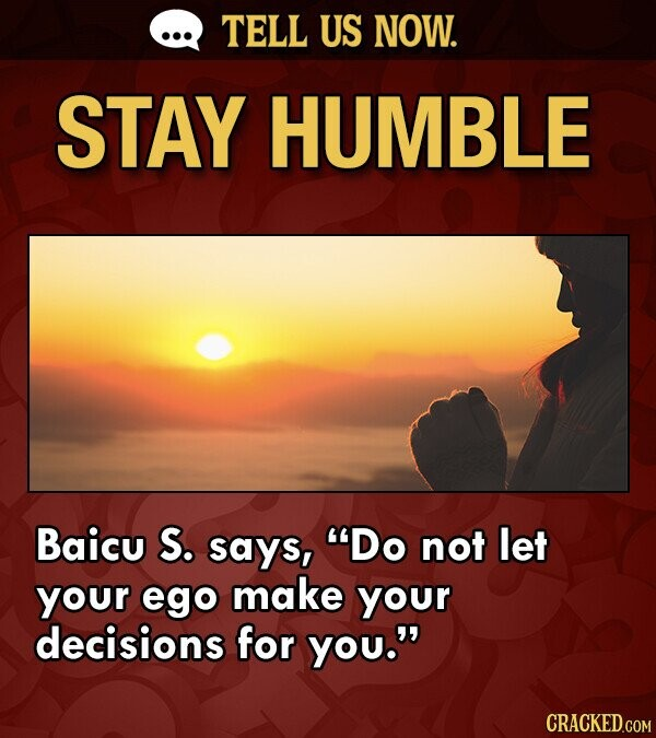 TELL US NOW. STAY HUMBLE Baicu S. says, Do not let your ego make your decisions for you.