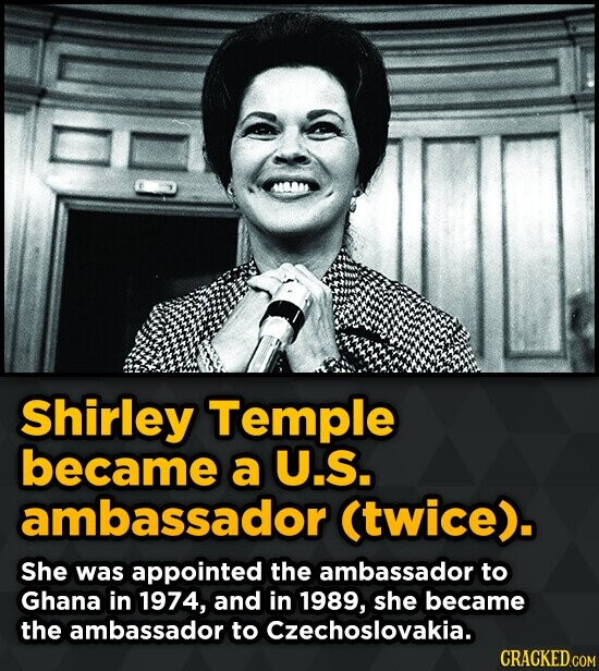 Shirley Temple became a U.S. ambassador (twice). She was appointed the ambassador to Ghana in 1974, and in 1989, she became the ambassador to Czechosl