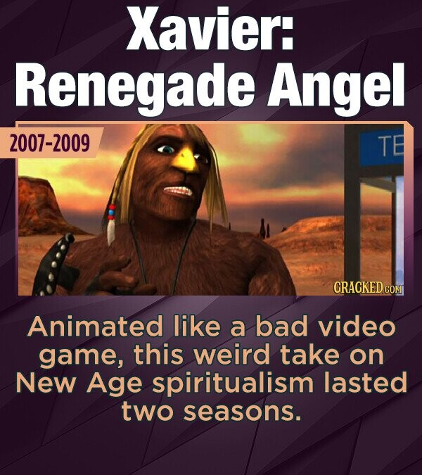 Xavier: Renegade Angel 2007-2009 TE CRACKED COM Animated like a bad video game, this weird take on New Age spiritualism lasted two seasons.