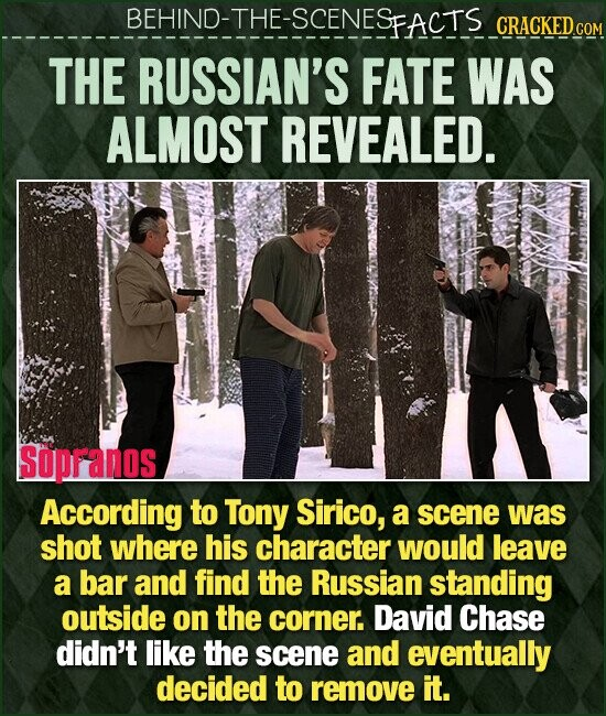 BEHIND-THE-SCENESEACTS CRACKEDcO THE RUSSIAN'S FATE WAS ALMOST REVEALED. SOPFANOS According to Tony Sirico, a scene was shot where his character would leave a bar and find the Russian standing outside on the corner David Chase didn't like the scene and eventually decided to remove it.