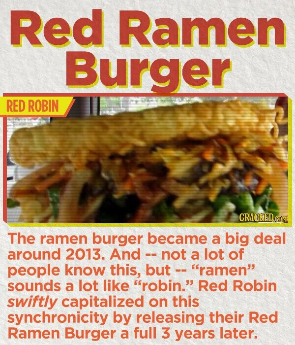 Red Ramen Burger RED ROBIN CRACKEDC The ramen burger became a big deal around 2013. And not a lot of people know this, but -- ramen' sounds a lot like robin. Red Robin swiftly capitalized on this synchronicity by releasing their Red Ramen Burger a full 3 years later.