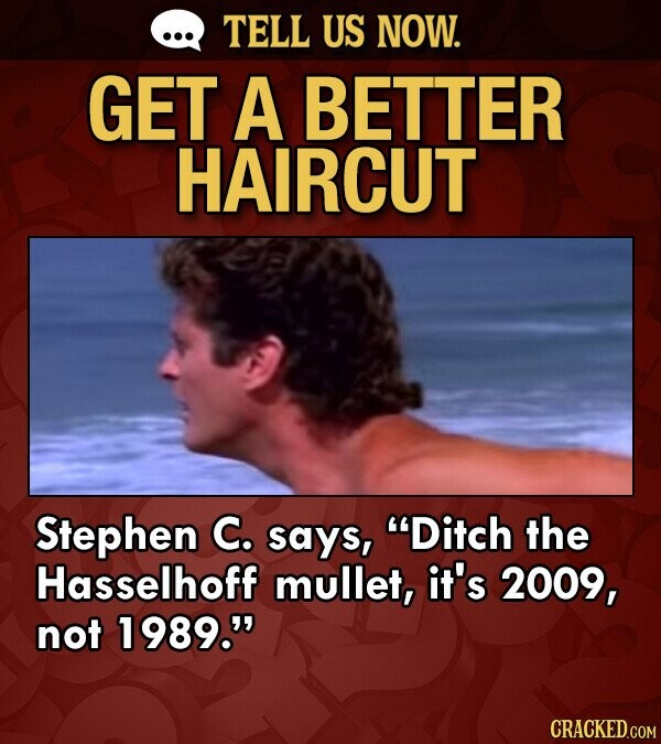 TELL US NOW. GET A BETTER HAIRCUT Stephen C. says, Ditch the Hasselhoff mullet, it's 2009, not 1989. CRACKED.COM
