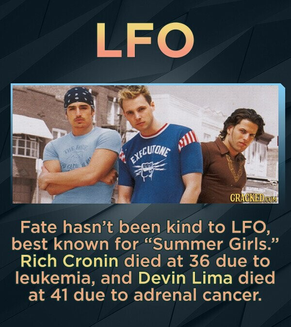 LFO ERFCUTONE BE Fate hasn't been kind to LFO, best known for Summer Girls. Rich Cronin died at 36 due to leukemia, and Devin Lima died at 41 due to adrenal cancer.