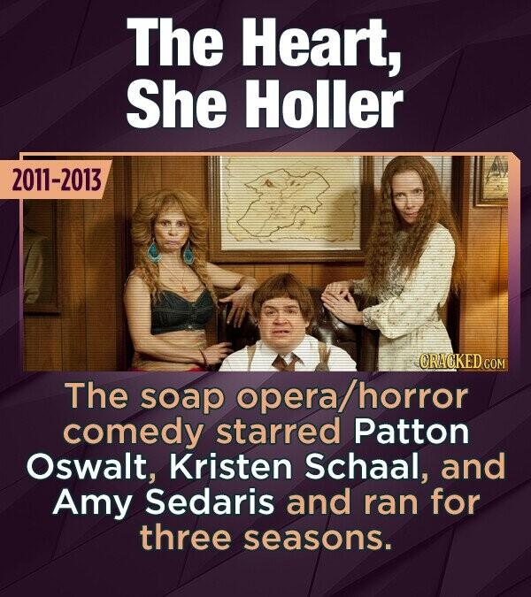 The Heart, She Holler 2011-2013 CRACKED COM The soap opera/horror comedy starred Patton Oswalt, Kristen Schaal, and Amy Sedaris and ran for three seasons.