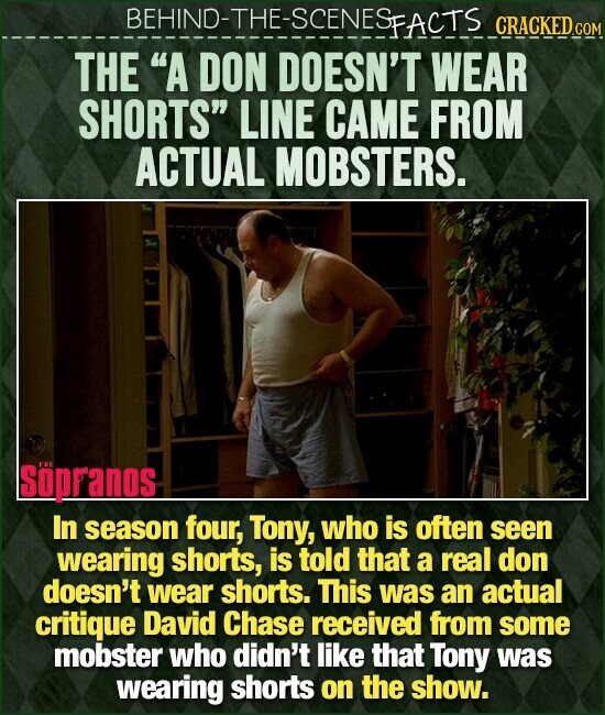 BEHIND-THE-SCENESEACTS CRACKED cO THE A DON DOESN'T WEAR SHORTS LINE CAME FROM ACTUAL MOBSTERS. Soppanos In season four, Tony, who is often seen wearing shorts, is told that a real don doesn't wear shorts. This was an actual critique David Chase received from some mobster who didn't like that Tony was