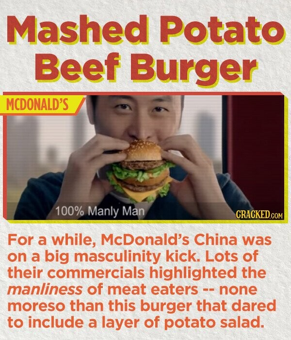 Mashed Potato Beef Burger MCDONALD'S 100% Manly Man CRACKED.COM For a while, McDonald's China was on a big masculinity kick. Lots of their commercials highlighted the manliness of meat eaters - none moreso than this burger that dared to include a layer of potato salad.