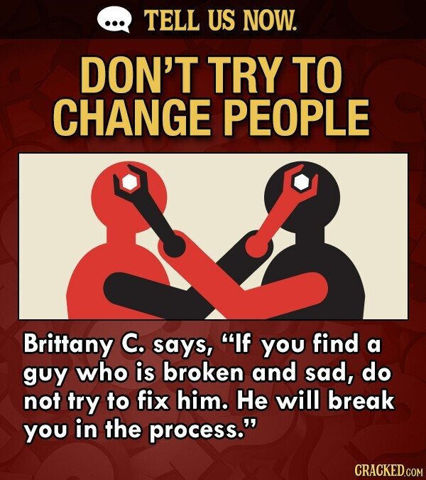 TELL US NOW. DON'T TRY TO CHANGE PEOPLE Brittany C. says, If you find a guy who is broken and sad, do not try to fix him. He will break you in the process.