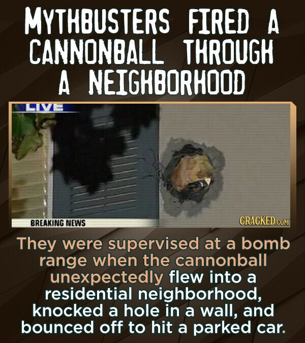 Mythbusters Fact - MYTHBUSTERS FIRED A CANNONBALL THROUGH A NEIGHBORHOOD They were supervised at a bomb range when the cannonball unexpectedly f