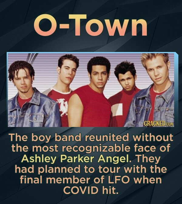O-Town CRACKED COM The boy band reunited without the most recognizable face of Ashley Parker Angel. They had planned to tour with the final member of LFO when COVID hit.