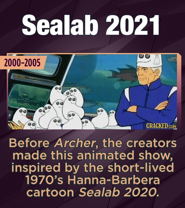 Sealab 2021 2000-2005 CRACKED GO Before Archer, the creators made this animated show, inspired by the short-lived 1970's Hanna-Barbera cartoon Sealab 2020.