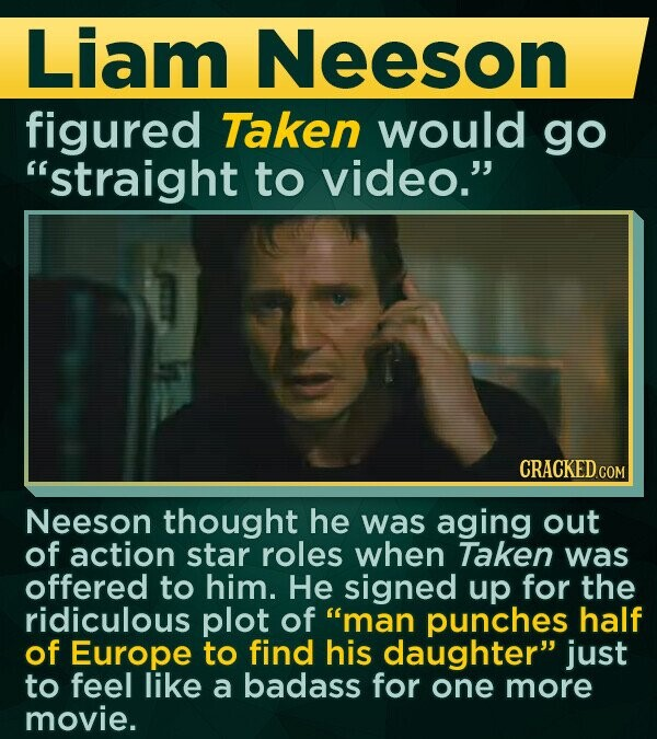 Liam Neeson figured Taken would go straight to video. CRACKED COM Neeson thought he was aging out of action star roles when Taken was offered to him. He signed up for the ridiculous plot of man punches half of Europe to find his daughter just to feel like a badass for