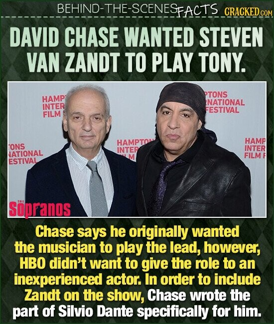 BEHIND-THE-SCENESFACTS CRACKEDC DAVID CHASE WANTED STEVEN VAN ZANDT TO PLAY TONY. PTONS HAMP NATIONAL INTER FESTIVAL FILM HAMPTO HAMP ONS INTER INTER ATIONAL FILM ESTIVAL SopPanos Chase says he originally wanted the musician to play the lead, however, HBO didn't want to give the role to an inexperienced actor. In