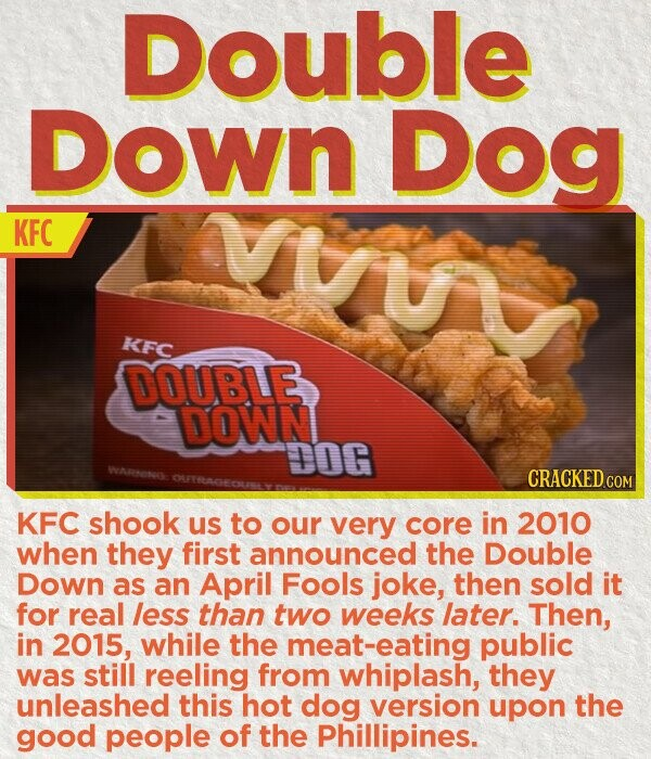 Double DOwn Dog KFC KFC DOUBLE DOWN DOG WARTONO CRACKED cO KFC shook us to our very core in 2010 when they first announced the Double Down as an April Fools joke, then sold it for real leSS than two weeks later. Then, in 2015, while the eat-eating public was still