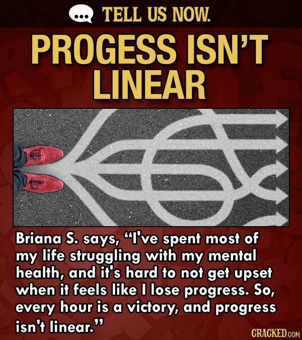 TELL US NOW. PROGESS ISN'T LINEAR Briana S. says, I've spent most of my life struggling with my mental health, and it's hard to not get upset when it feels like I lose progress. So, every hour is a victory, and progress isn't linear.