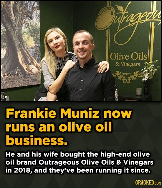od Olive Oils & Vinegars Olivetree he Frankie Muniz now runs an olive oil business. He and his wife bought the high-end olive oil brand Outrageous Oli