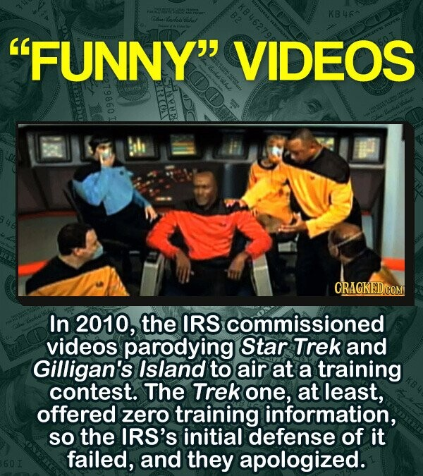 KB46 Ch Lonk sa FUNNY VIDEOS E CRAGKEDCOM In 2010, the IRS commissioned videos parodying Star Trek and Gilligan's Island to air at a training contest. The Trek one, at least, offered zero training information, So the IRS's initial defense of it failed, and they apologized.
