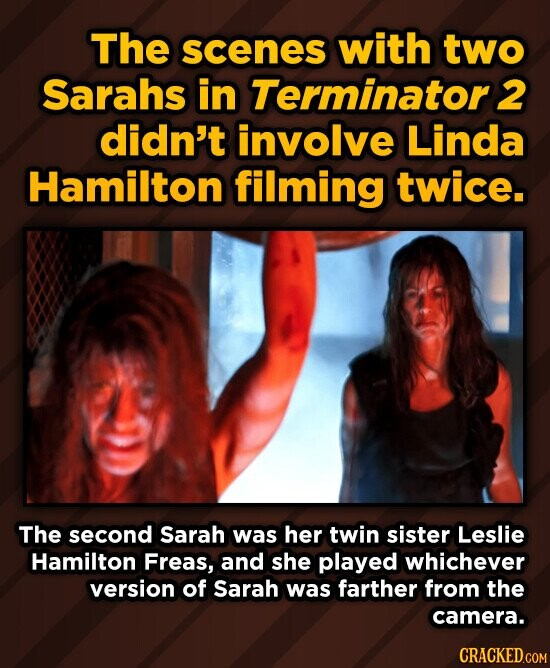 The scenes with two Sarahs in Terminator 2 didn't involve Linda Hamilton filming twice. The second Sarah was her twin sister Leslie Hamilton Freas, and she played whichever version of Sarah was farther from the camera. CRACKED.COM