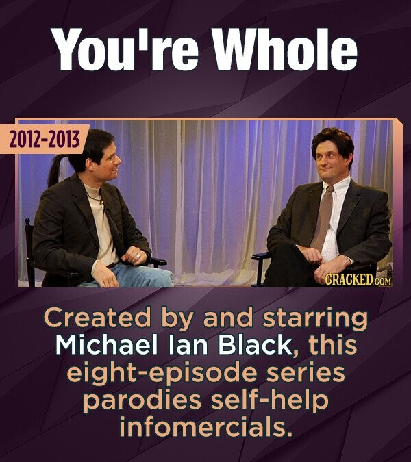 You're Whole 2012-2013 CRACKEDCO Created by and starring Michael lan Black, this eight-episode series parodies self-help infomercials.