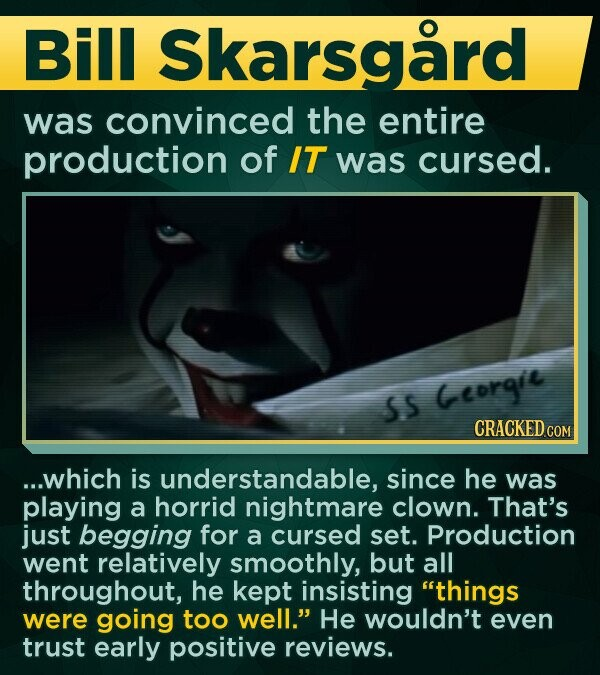 Bill Skarsgard was convinced the entire production of IT was cursed. SS Georgie CRACKED COM ...which is understandable, since he was playing a horrid nightmare clown. That's just begging for a cursed set. Production went relatively smoothly, but all throughout, he kept insisting things were going too well. He wouldn't even