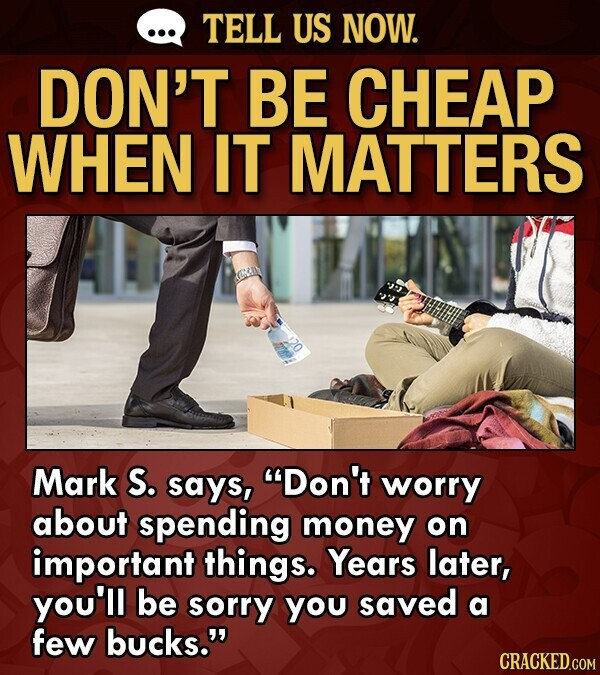 TELL US NOW. DON'T BE CHEAP WHEN IT MATTERS Mark S. says, Don't worry about spending money on important things. Years later, you'll be sorry you saved a few bucks. CRACKED.COM