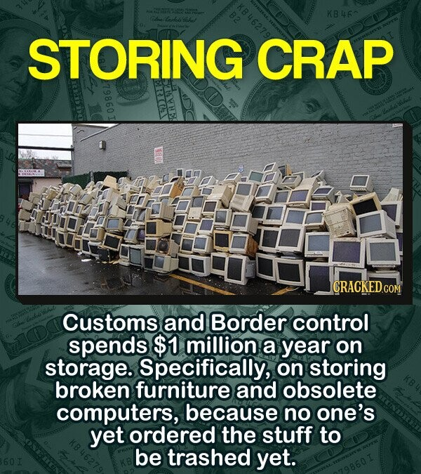 KB46 O Lonk sa STORING CRAP CRACKED CON Customs and Border control spends $1 million a year on storage. Specifically, on storing broken furniture and obsolete computers, because no one's yet ordered the stuff to be trashed yet.