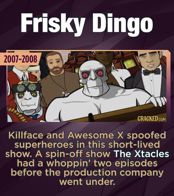Frisky Dingo 2007-2008 Killface and Awesome X spoofed superheroes in this short-lived show. A spin-off show The Xtacles had a whoppin' two episodes before the production company went under.