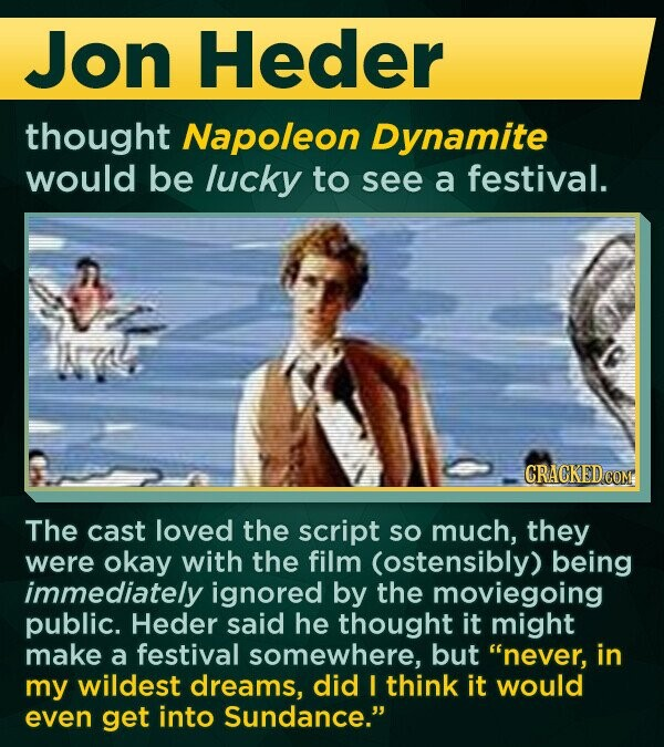 Jon Heder thought Napoleon Dynamite would be lucky to see a festival. The cast loved the script sO much, they were okay with the film (ostensibly) being immediately ignored by the moviegoing public. Heder said he thought it might make a festival somewhere, but never, in my wildest dreams,