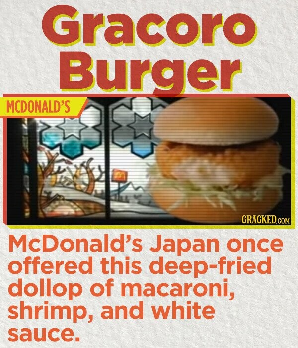 Gracoro Burger MCDONALD'S CRACKED.cO McDonald's Japan once offered this deep-fried dollop of macaroni, shrimp, and white sauce.