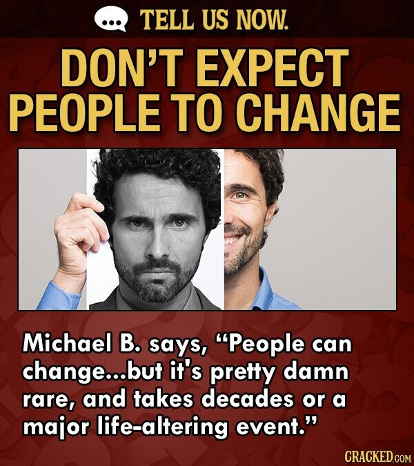 TELL US NOW. DON'T EXPECT PEOPLE TO CHANGE Michael B. says, People can change..d but it's pretty damn rare, and takes decades or a major life-altering event.