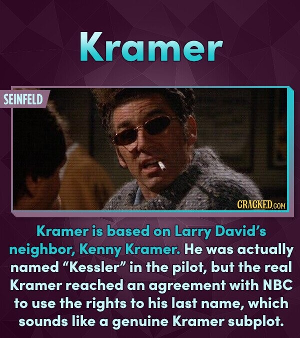 Kramer SEINFELD Kramer is based on Larry David's neighbor, Kenny Kramer. He was actually named Kessler in the pilot, but the real Kramer reached an agreement with NBC to use the rights to his last name, which sounds like a genuine Kramer subplot.