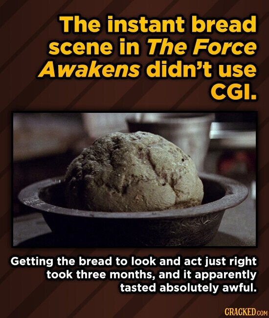 The instant bread scene in The Force Awakens didn't use CGI. Getting the bread to look and act just right took three months, and it apparently tasted absolutely awful. CRACKED.COM