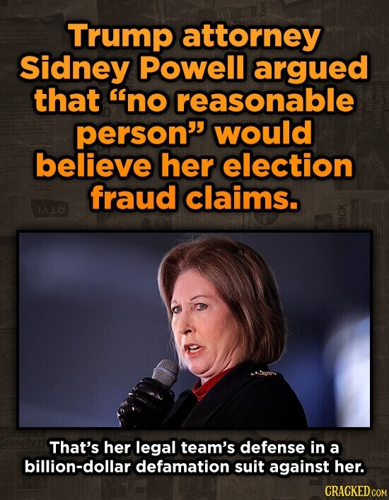 Trump attorney Sidney Powell argued that no reasonable person would believe her election fraud claims. IAL2 That's her legal team's defense in a billion-dollar defamation suit against her. CRACKED.COM