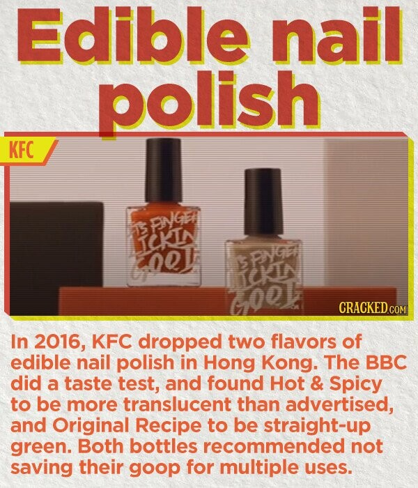 Edible nail polish KFC PNGE T ICKIN 00 BPO 6001 IKIN In 2016, KFC dropped two flavors of edible Nail polish in Hong Kong. The BBC did a taste test, and found Hot & Spicy to be more translucent than advertised, and Original Recipe to be straight-up green. Both