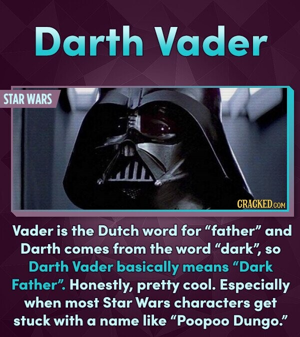 Darth Vader STAR WARS Vader is the Dutch word for father and Darth comes from the word dark, sO Darth Vader basically means Dark Father Honestly, pretty cool. Especially when most Star Wars characters get stuck with a name like 'Poopoo Dungo.