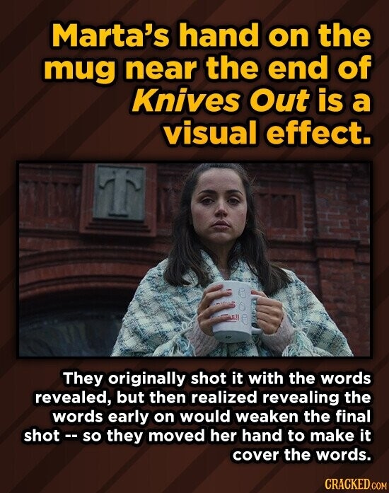 Marta's hand on the mug near the end of Knives Out is a visual effect. They originally shot it with the words revealed, but then realized revealing the words early on would weaken the final shot-- so they moved her hand to make it cover the words.