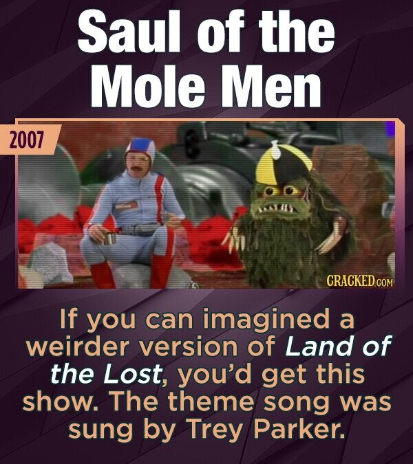 Saul of the Mole Men 2007 AA411 If you can imagined a weirder version of Land of the Lost, you'd get this show. The theme song was sung by Trey Parker.