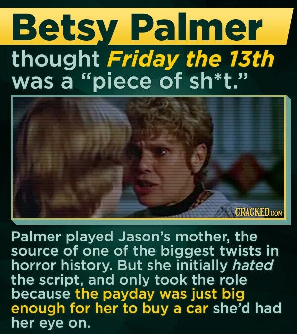 Betsy Palmer thought Friday the 13th was a piece of sh*t. CRACKED.COM Palmer played Jason's mother, the source of one of the biggest twists in horror history. But she initially hated the script, and only took the role because the payday was just big enough for her to buy a