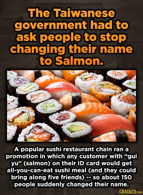 The Taiwanese government had to ask people to stop changing their name to Salmon. A popular sushi restaurant chain ran a promotion in which any customer with gui yu (salmon) on their ID card would get all-you-can-eat sushi meal (and they could bring along five friends)c. so about 150 people