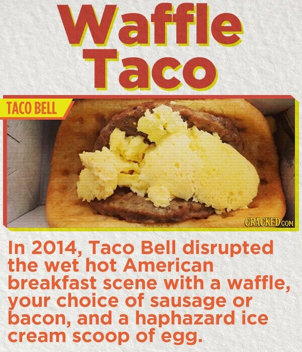 Waffle Taco TACO BELL In 2014, Taco Bell disrupted the wet hot American breakfast scene with a waffle, your choice of sausage or bacon, and a haphazard ice cream scoop of egg.